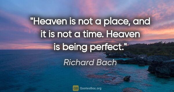 "Richard Bach quote: ""Heaven is not a place, and it is not a time. Heaven is being..."""