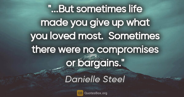 "Danielle Steel quote: ""But sometimes life made you give up what you loved most. ..."""