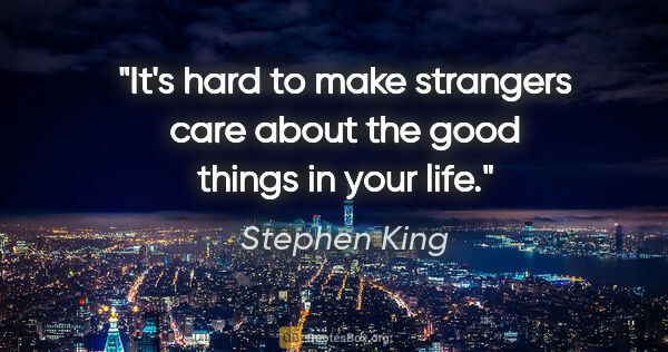 "Stephen King quote: ""It's hard to make strangers care about the good things in your..."""
