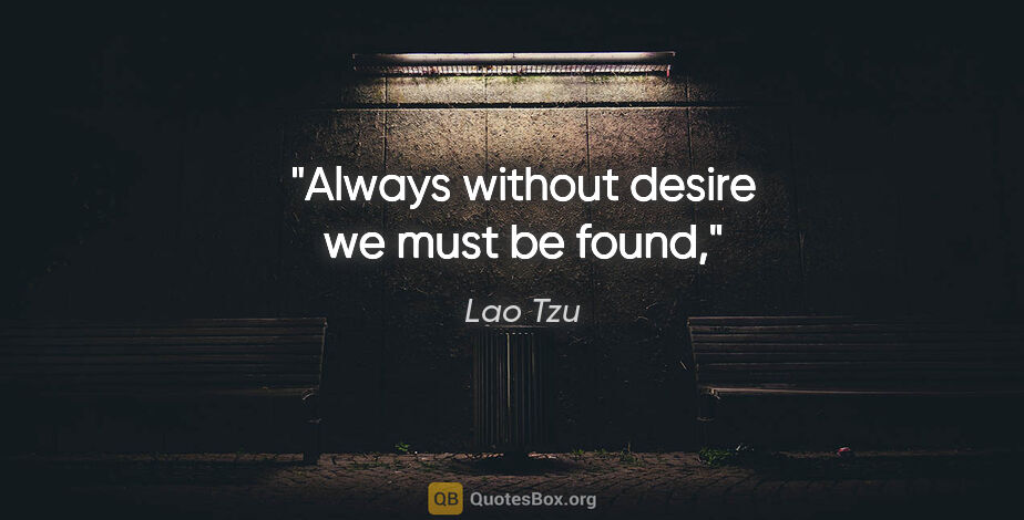 """Lao Tzu quote: """"Always without desire we must be found,"""""""