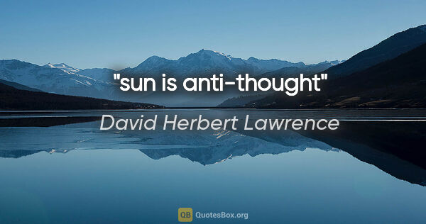 "David Herbert Lawrence quote: ""sun is anti-thought"""