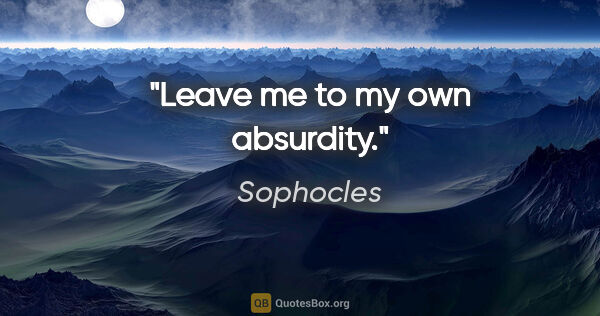 "Sophocles quote: ""Leave me to my own absurdity."""