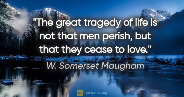 "W. Somerset Maugham quote: ""The great tragedy of life is not that men perish, but that..."""