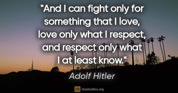 "Adolf Hitler quote: ""And I can fight only for something that I love, love only what..."""
