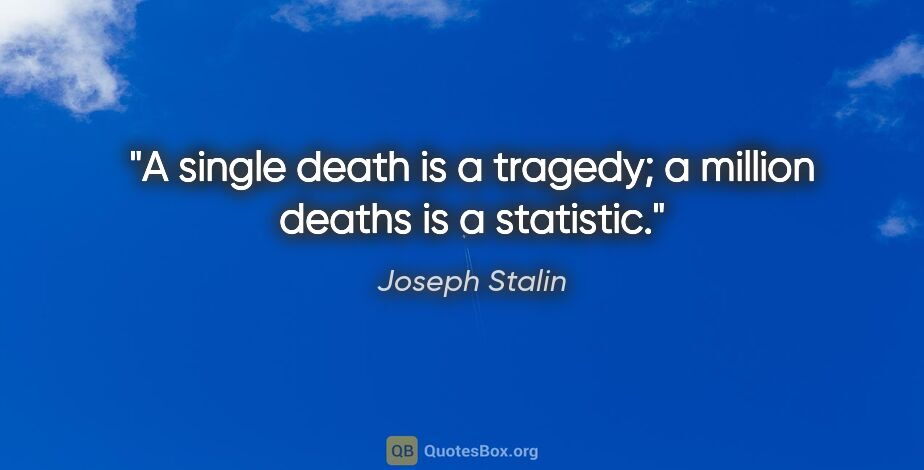 """Joseph Stalin quote: """"A single death is a tragedy; a million deaths is a statistic."""""""