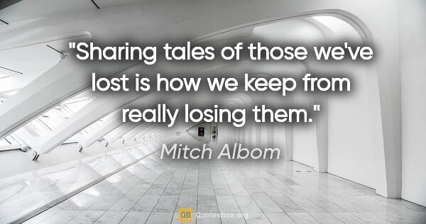 "Mitch Albom quote: ""Sharing tales of those we've lost is how we keep from really..."""