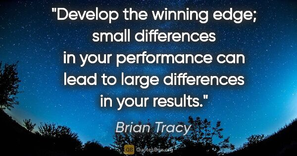 "Brian Tracy quote: ""Develop the winning edge; small differences in your..."""