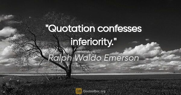 "Ralph Waldo Emerson quote: ""Quotation confesses inferiority."""