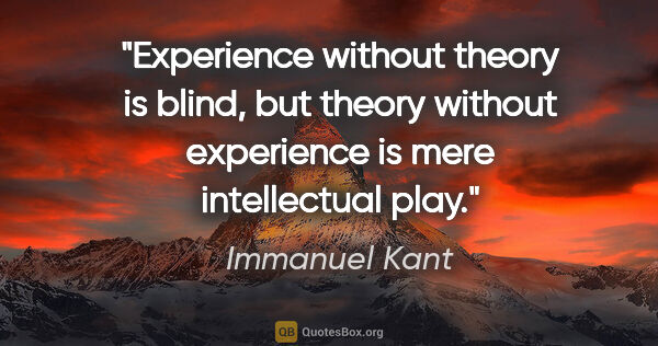 "Immanuel Kant quote: ""Experience without theory is blind, but theory without..."""