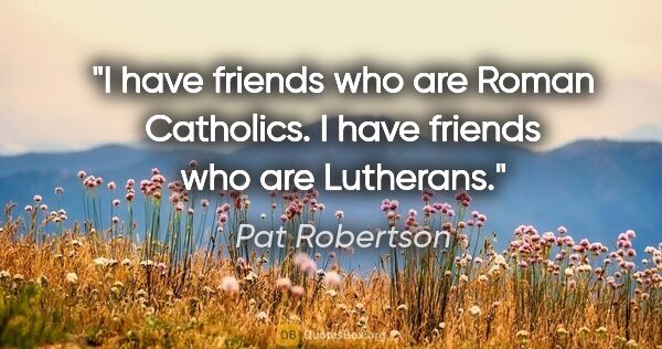 "Pat Robertson quote: ""I have friends who are Roman Catholics. I have friends who are..."""