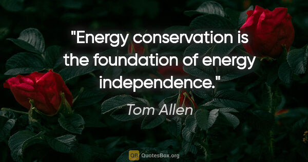"Tom Allen quote: ""Energy conservation is the foundation of energy independence."""