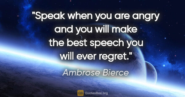 "Ambrose Bierce quote: ""Speak when you are angry and you will make the best speech you..."""