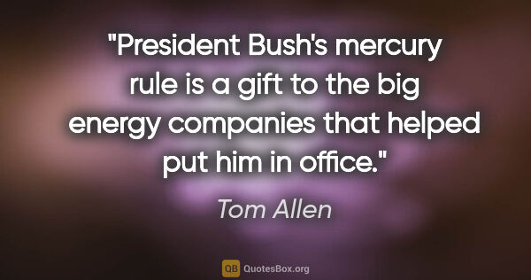 "Tom Allen quote: ""President Bush's mercury rule is a gift to the big energy..."""