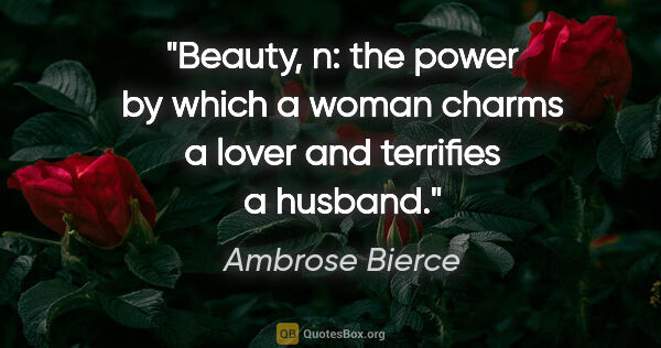 "Ambrose Bierce quote: ""Beauty, n: the power by which a woman charms a lover and..."""
