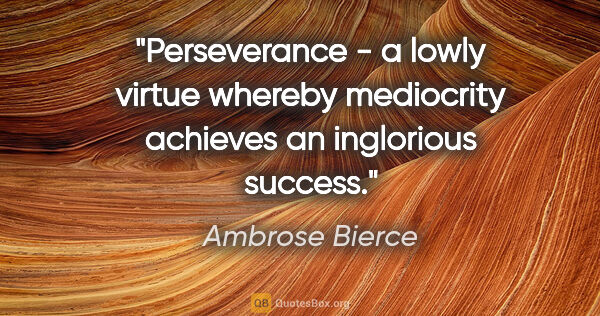 "Ambrose Bierce quote: ""Perseverance - a lowly virtue whereby mediocrity achieves an..."""