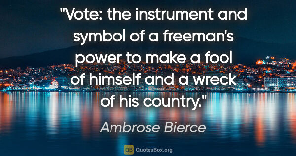 "Ambrose Bierce quote: ""Vote: the instrument and symbol of a freeman's power to make a..."""