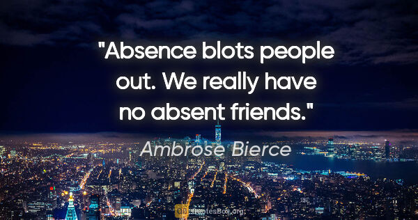 "Ambrose Bierce quote: ""Absence blots people out. We really have no absent friends."""
