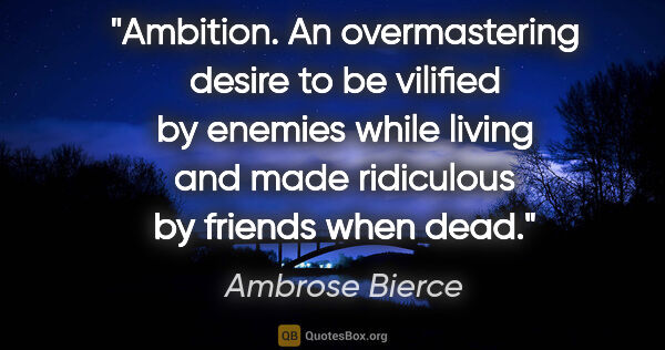 "Ambrose Bierce quote: ""Ambition. An overmastering desire to be vilified by enemies..."""