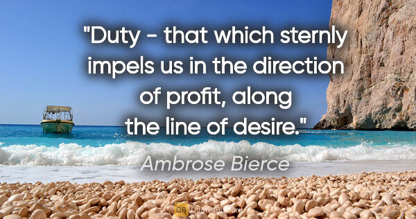 "Ambrose Bierce quote: ""Duty - that which sternly impels us in the direction of..."""