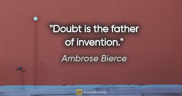"Ambrose Bierce quote: ""Doubt is the father of invention."""