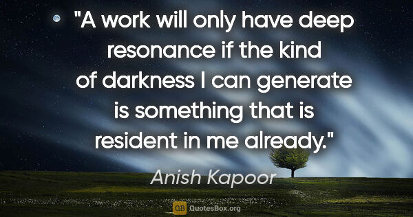 "Anish Kapoor quote: ""A work will only have deep resonance if the kind of darkness I..."""