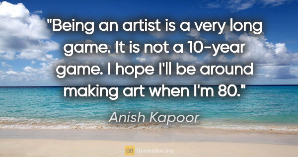 "Anish Kapoor quote: ""Being an artist is a very long game. It is not a 10-year game...."""
