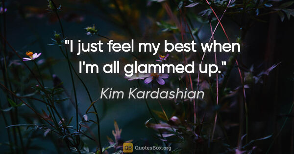 "Kim Kardashian quote: ""I just feel my best when I'm all glammed up."""