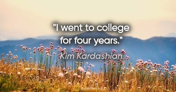 "Kim Kardashian quote: ""I went to college for four years."""