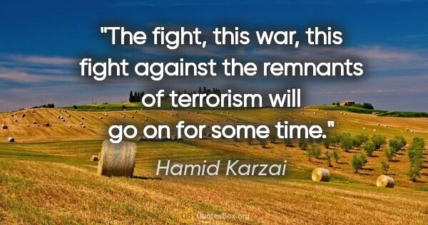 "Hamid Karzai quote: ""The fight, this war, this fight against the remnants of..."""