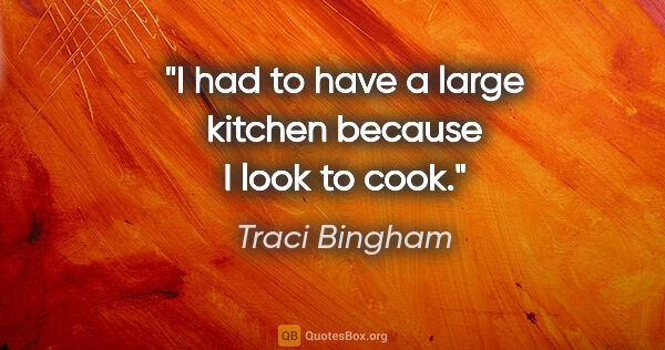 "Traci Bingham quote: ""I had to have a large kitchen because I look to cook."""