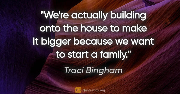 "Traci Bingham quote: ""We're actually building onto the house to make it bigger..."""