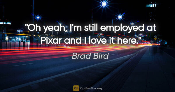 "Brad Bird quote: ""Oh yeah, I'm still employed at Pixar and I love it here."""