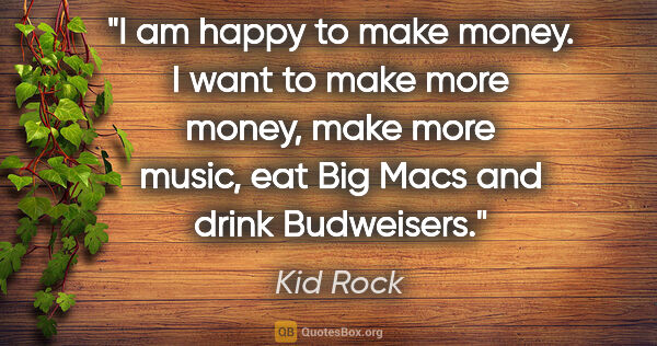 "Kid Rock quote: ""I am happy to make money. I want to make more money, make more..."""