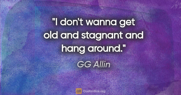 "GG Allin quote: ""I don't wanna get old and stagnant and hang around."""