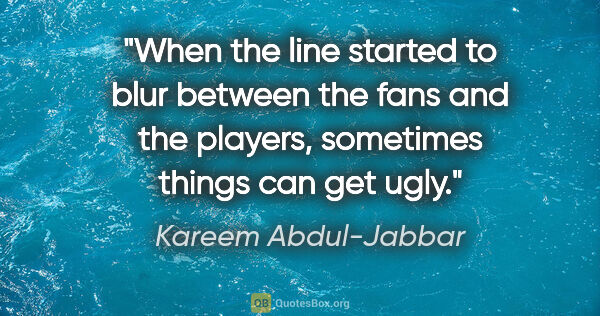 "Kareem Abdul-Jabbar quote: ""When the line started to blur between the fans and the..."""