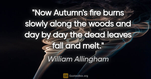 "William Allingham quote: ""Now Autumn's fire burns slowly along the woods and day by day..."""
