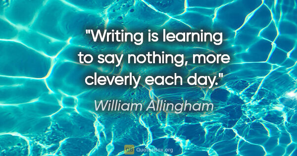 "William Allingham quote: ""Writing is learning to say nothing, more cleverly each day."""