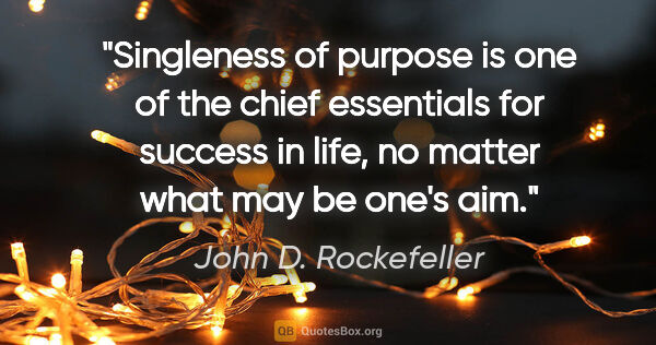 "John D. Rockefeller quote: ""Singleness of purpose is one of the chief essentials for..."""