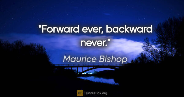 "Maurice Bishop quote: ""Forward ever, backward never."""
