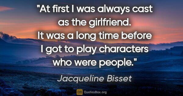 "Jacqueline Bisset quote: ""At first I was always cast as the girlfriend. It was a long..."""
