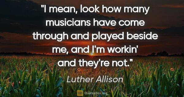 "Luther Allison quote: ""I mean, look how many musicians have come through and played..."""