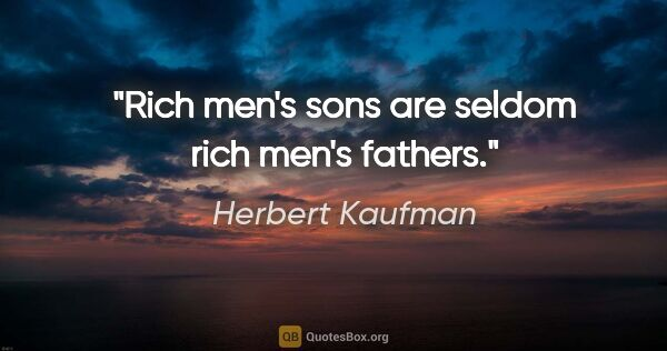 "Herbert Kaufman quote: ""Rich men's sons are seldom rich men's fathers."""