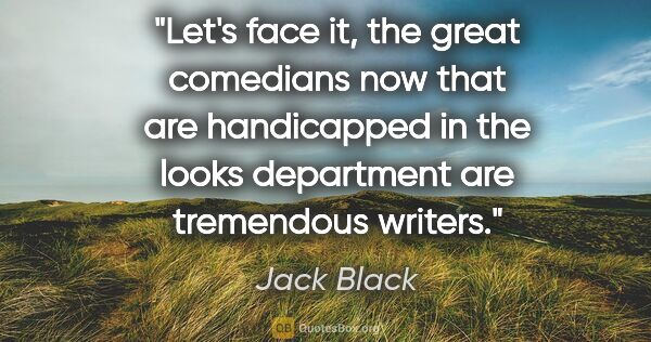 "Jack Black quote: ""Let's face it, the great comedians now that are handicapped in..."""