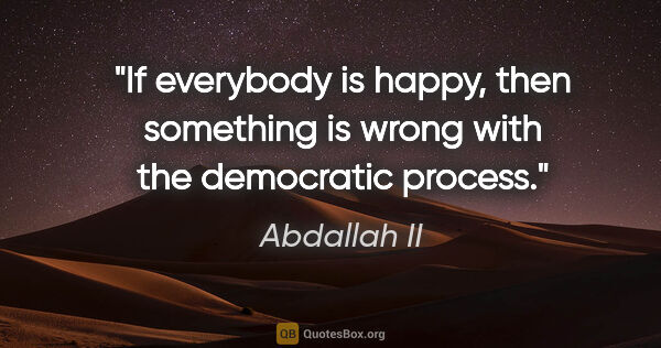 "Abdallah II quote: ""If everybody is happy, then something is wrong with the..."""
