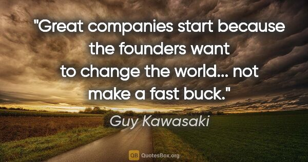 "Guy Kawasaki quote: ""Great companies start because the founders want to change the..."""