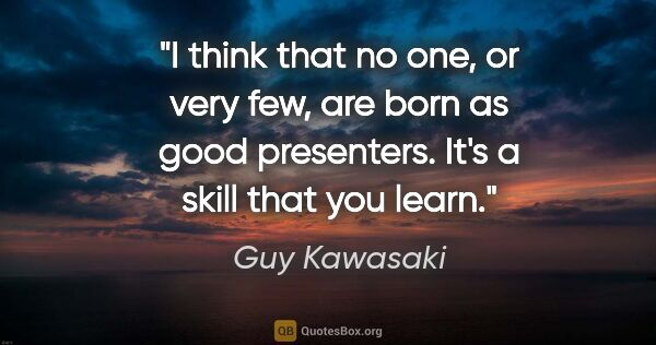 "Guy Kawasaki quote: ""I think that no one, or very few, are born as good presenters...."""