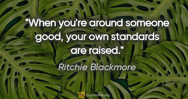 "Ritchie Blackmore quote: ""When you're around someone good, your own standards are raised."""