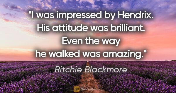 "Ritchie Blackmore quote: ""I was impressed by Hendrix. His attitude was brilliant. Even..."""