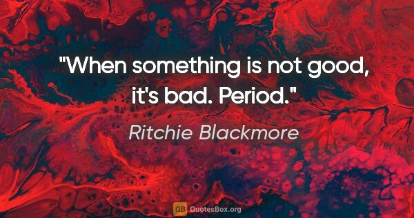 "Ritchie Blackmore quote: ""When something is not good, it's bad. Period."""