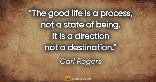 "Carl Rogers quote: ""The good life is a process, not a state of being. It is a..."""